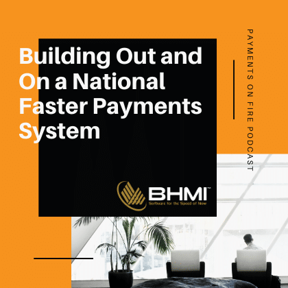 Payments on Fire Podcast:  Building Out and On a National Faster Payments System