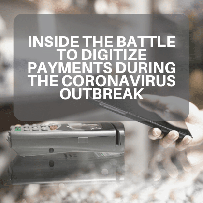 Inside the Battle to Digitize Payments during the Coronavirus Outbreak