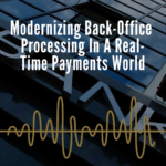 Modernizing Back Office Processing in a Real-Time Payments World