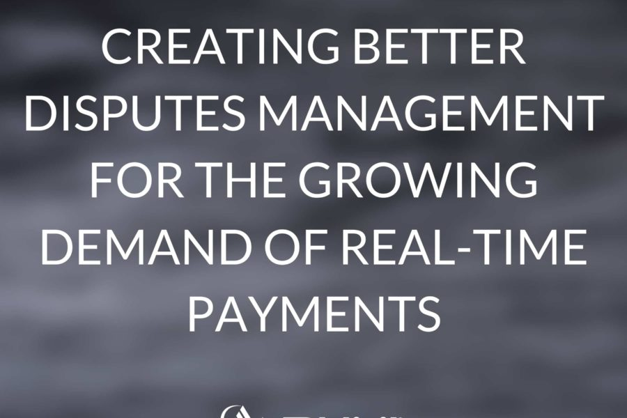 Creating Better Disputes Management For the Growing Demand of Real-time Payments